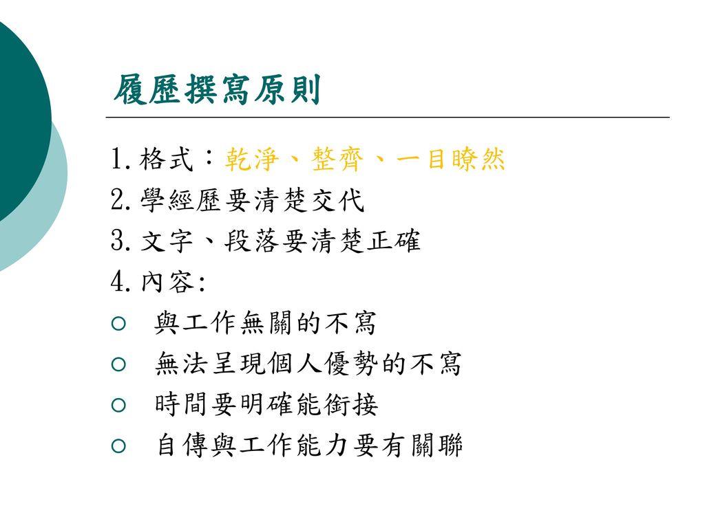 履歷撰寫原則 1.格式:乾淨、整齊、一目瞭然 2.學經歷要清楚交代 3.文字、段落要清楚正確 4.內容: 與工作無關的不寫