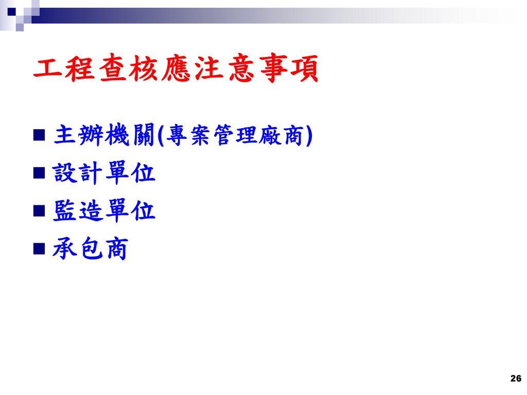 工程查核應注意事項 主辦機關(專案管理廠商) 設計單位 監造單位 承包商