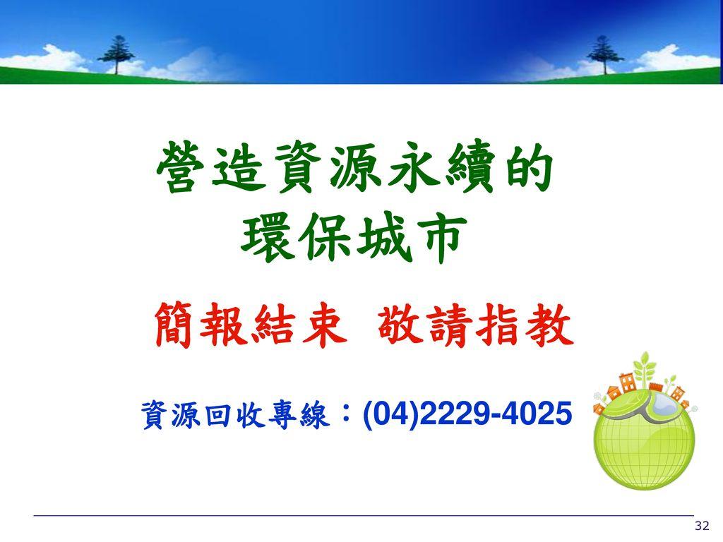 營造資源永續的 環保城市 簡報結束 敬請指教 資源回收專線:(04)2229-4025 32