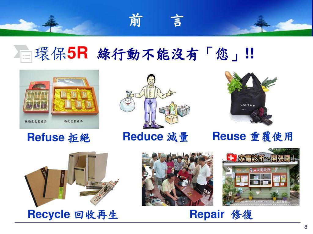 環保5R 綠行動不能沒有「您」!! 前 言 Refuse 拒絕 Reduce 減量 Reuse 重覆使用 Recycle 回收再生