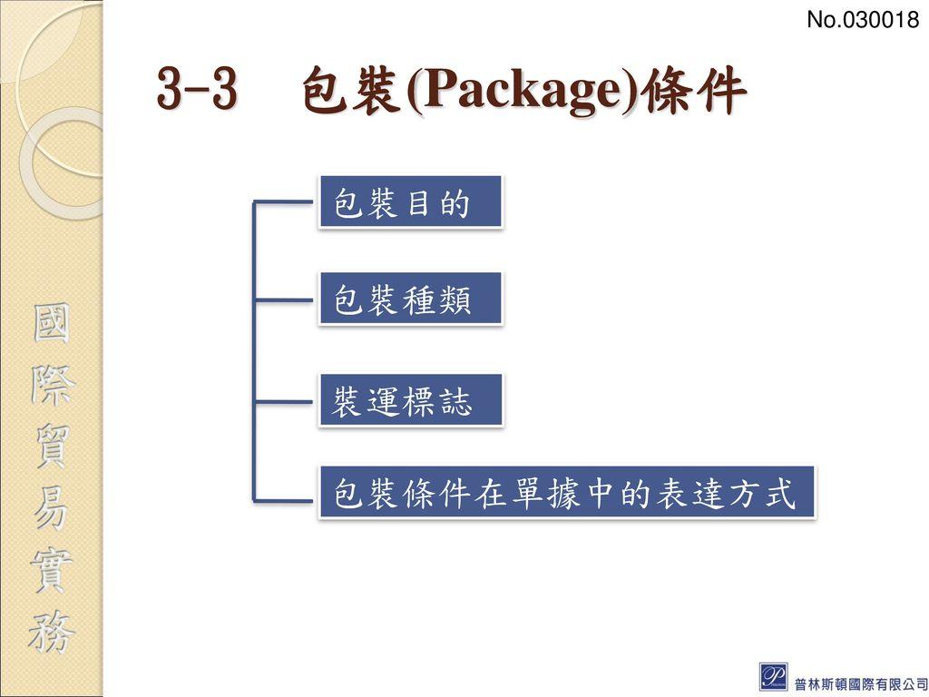 No.030018 3-3 包裝(Package)條件 包裝目的 包裝種類 裝運標誌 包裝條件在單據中的表達方式