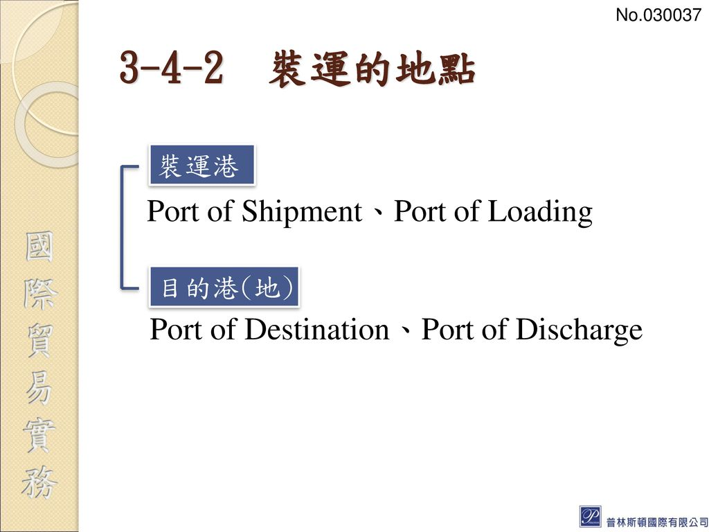 No 裝運的地點. Port of Shipment、Port of Loading Port of Destination、Port of Discharge 裝運港.