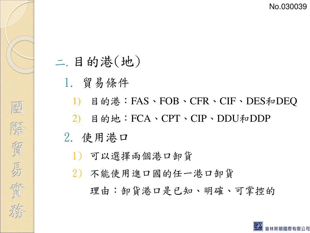 目的港(地) 貿易條件 使用港口 目的港:FAS、FOB、CFR、CIF、DES和DEQ 目的地:FCA、CPT、CIP、DDU和DDP