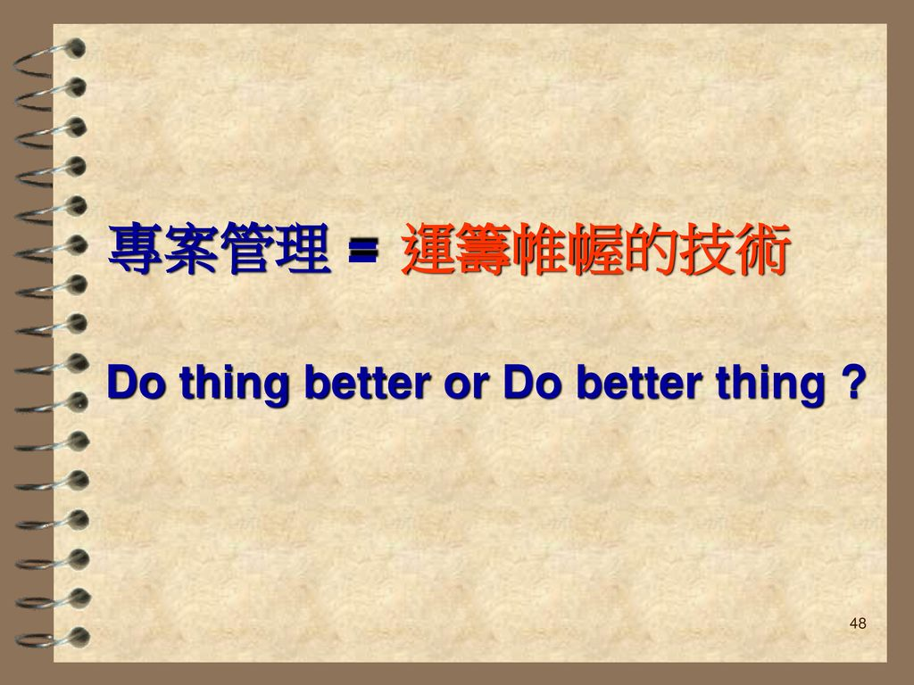 專案管理 = 運籌帷幄的技術 Do thing better or Do better thing