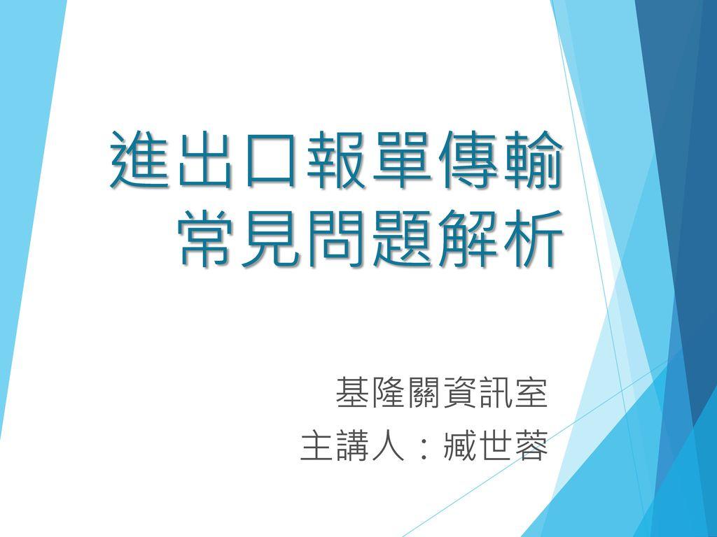 進出口報單傳輸 常見問題解析 基隆關資訊室 主講人:臧世蓉