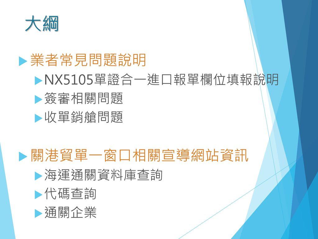 大綱 業者常見問題說明 關港貿單一窗口相關宣導網站資訊 NX5105單證合一進口報單欄位填報說明 簽審相關問題 收單銷艙問題