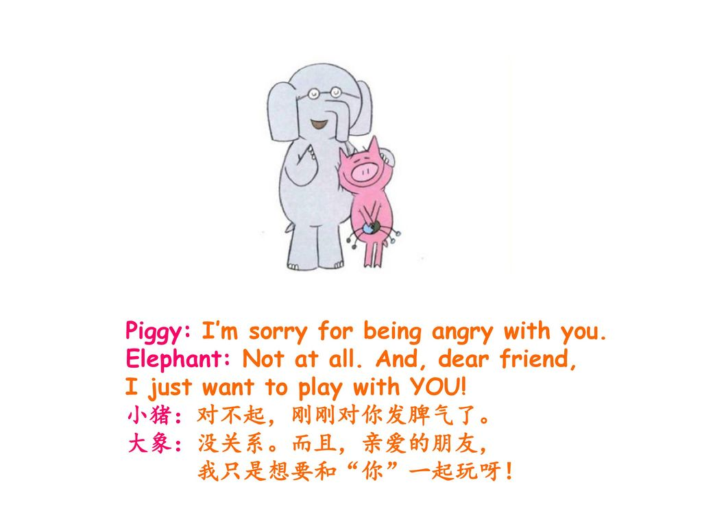 Piggy: I'm sorry for being angry with you.
