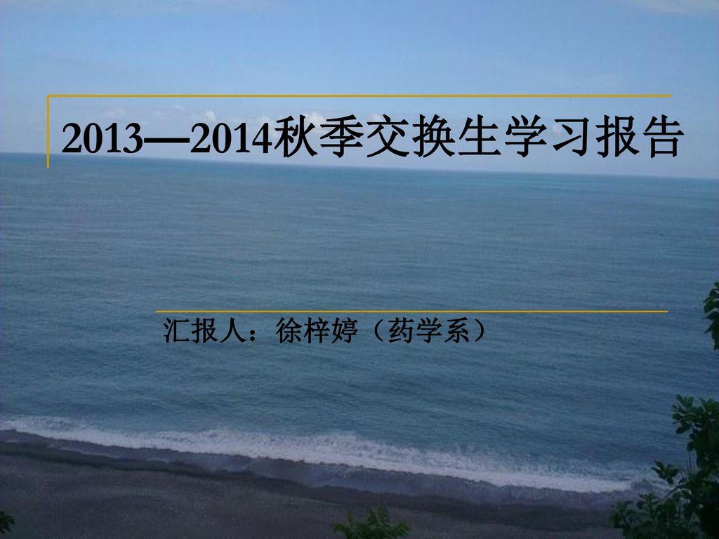 2013—2014秋季交换生学习报告 汇报人:徐梓婷(药学系)