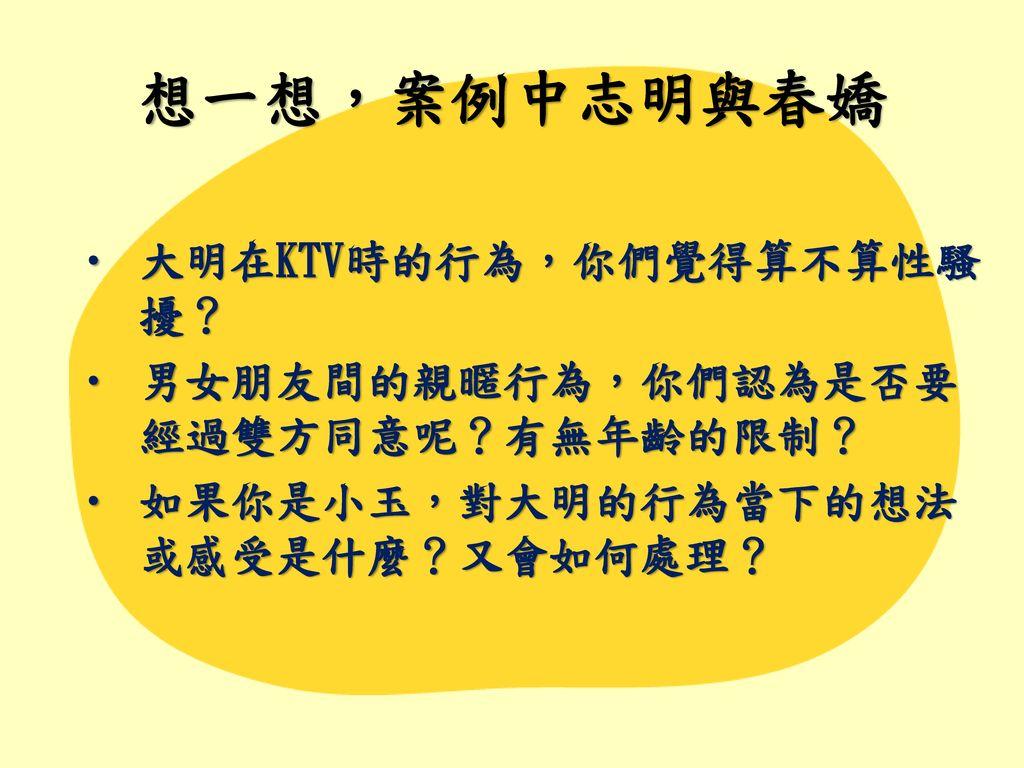 想一想,案例中志明與春嬌 大明在KTV時的行為,你們覺得算不算性騷擾? 男女朋友間的親暱行為,你們認為是否要經過雙方同意呢?有無年齡的限制?