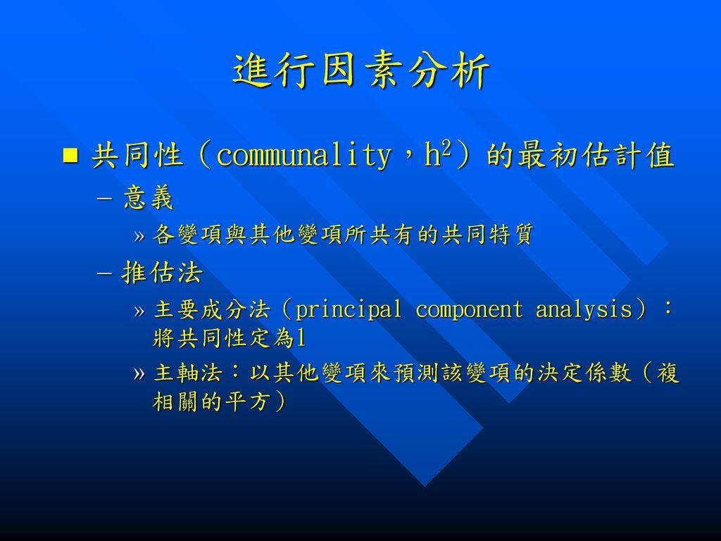 進行因素分析 共同性(communality,h2)的最初估計值 意義 推估法 各變項與其他變項所共有的共同特質
