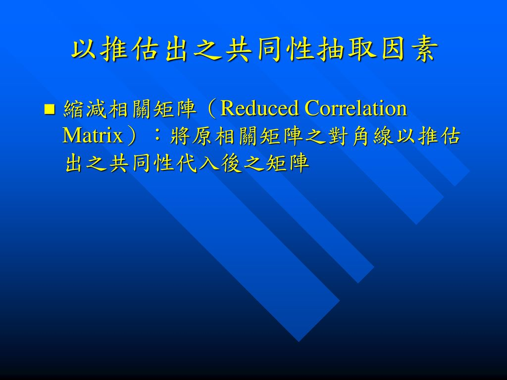 以推估出之共同性抽取因素 縮減相關矩陣(Reduced Correlation Matrix):將原相關矩陣之對角線以推估出之共同性代入後之矩陣