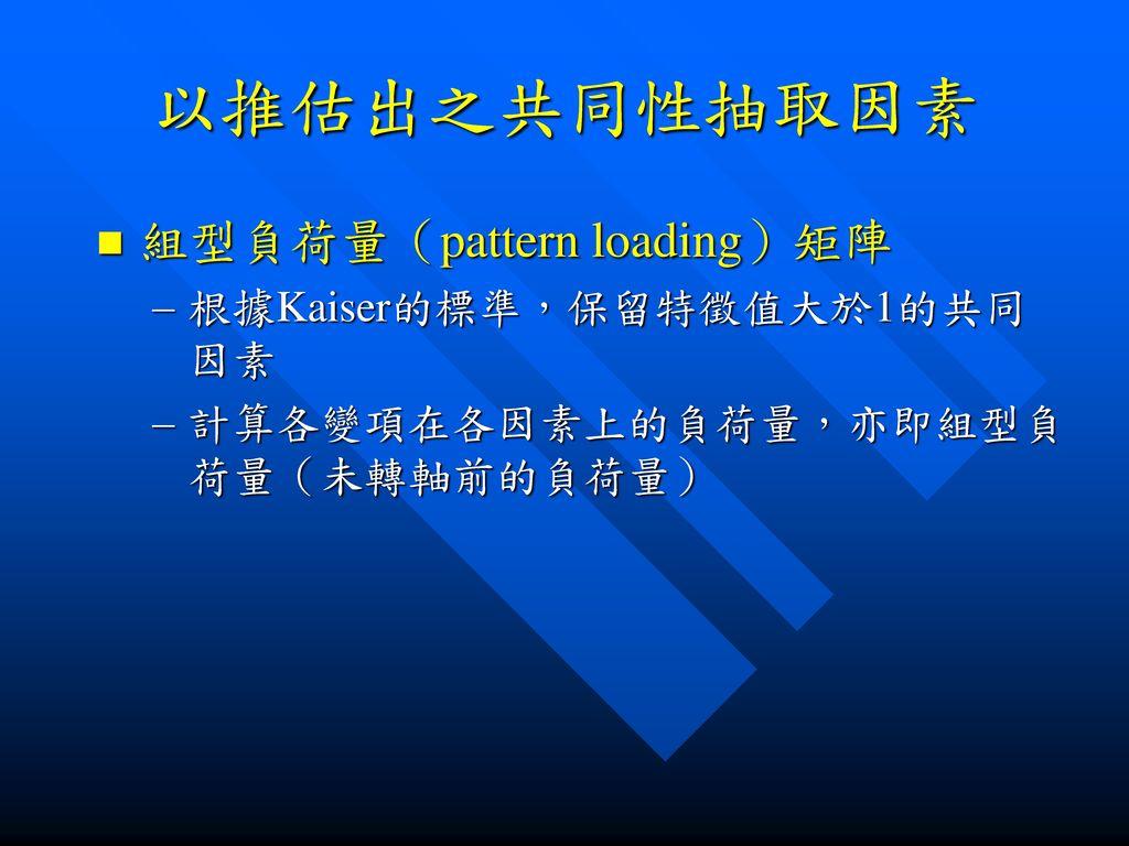 以推估出之共同性抽取因素 組型負荷量(pattern loading)矩陣 根據Kaiser的標準,保留特徵值大於1的共同因素