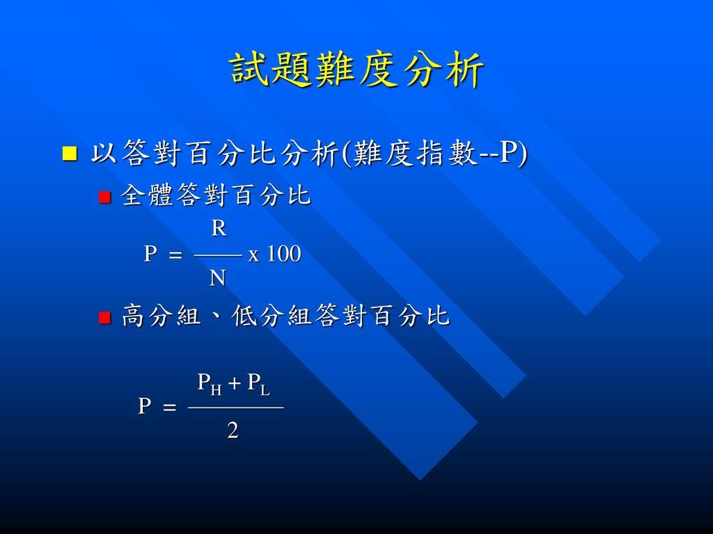 試題難度分析 以答對百分比分析(難度指數--P) R 全體答對百分比 高分組、低分組答對百分比 P = —— x 100 N PH + PL