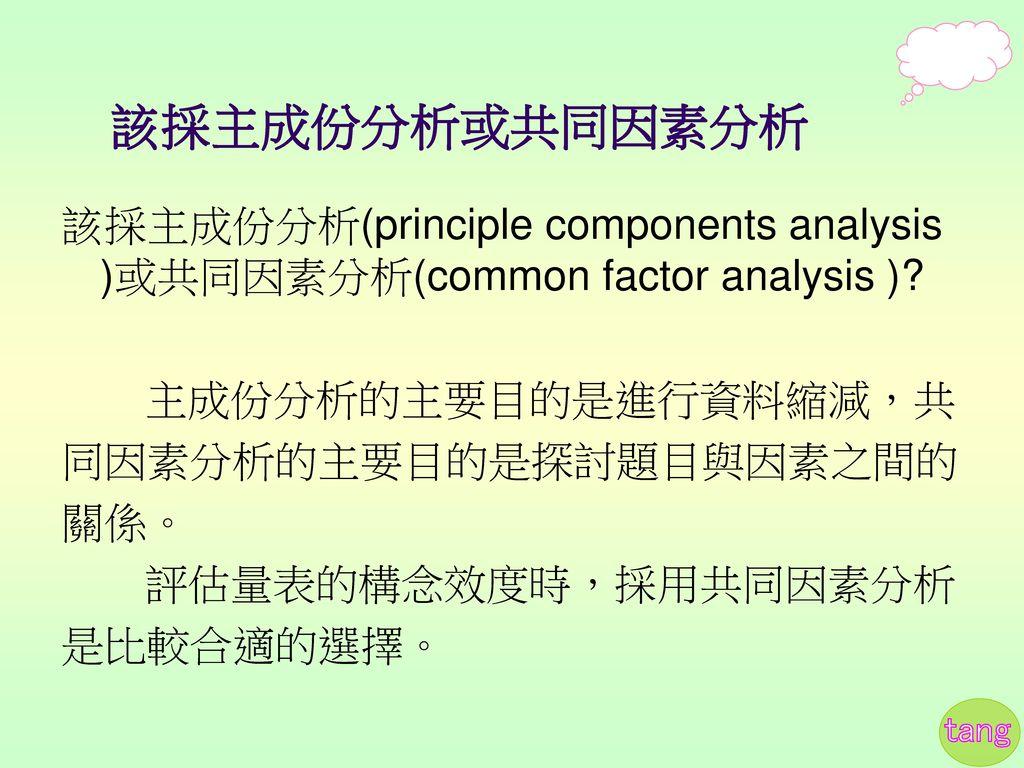 該採主成份分析或共同因素分析 該採主成份分析(principle components analysis )或共同因素分析(common factor analysis ) 主成份分析的主要目的是進行資料縮減,共.