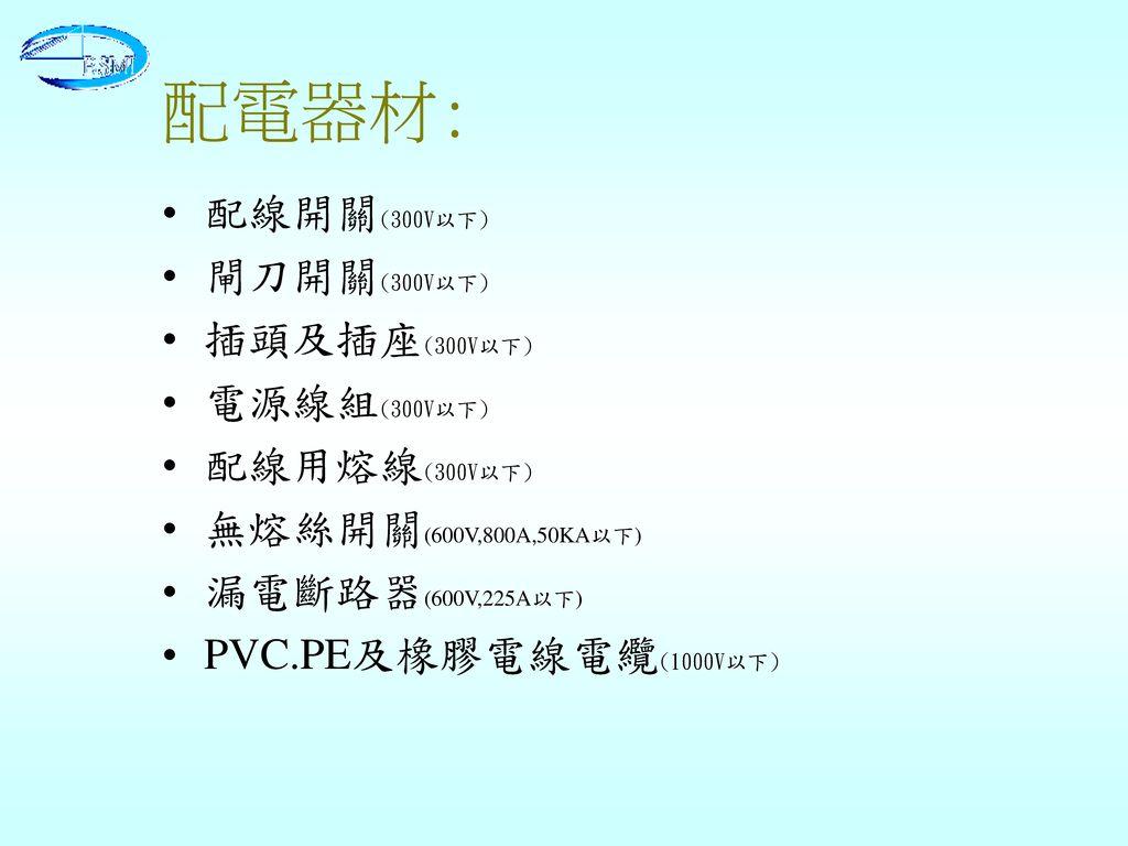 配電器材: 配線開關(300V以下) 閘刀開關(300V以下) 插頭及插座(300V以下) 電源線組(300V以下)