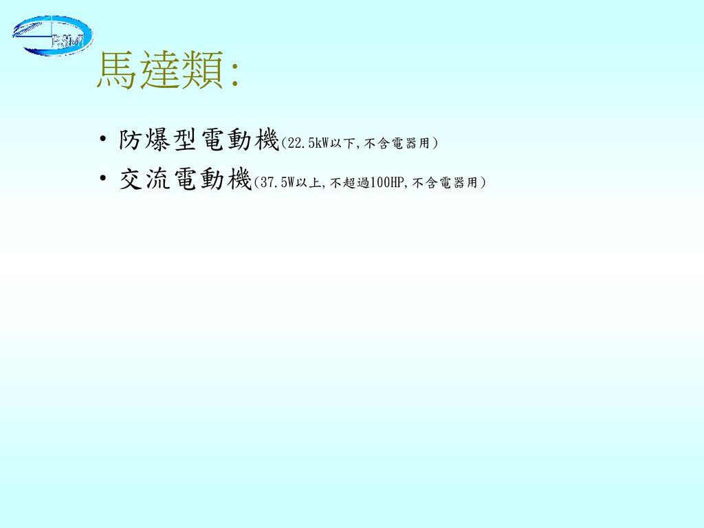 馬達類: 防爆型電動機(22.5kW以下,不含電器用) 交流電動機(37.5W以上,不超過100HP,不含電器用)