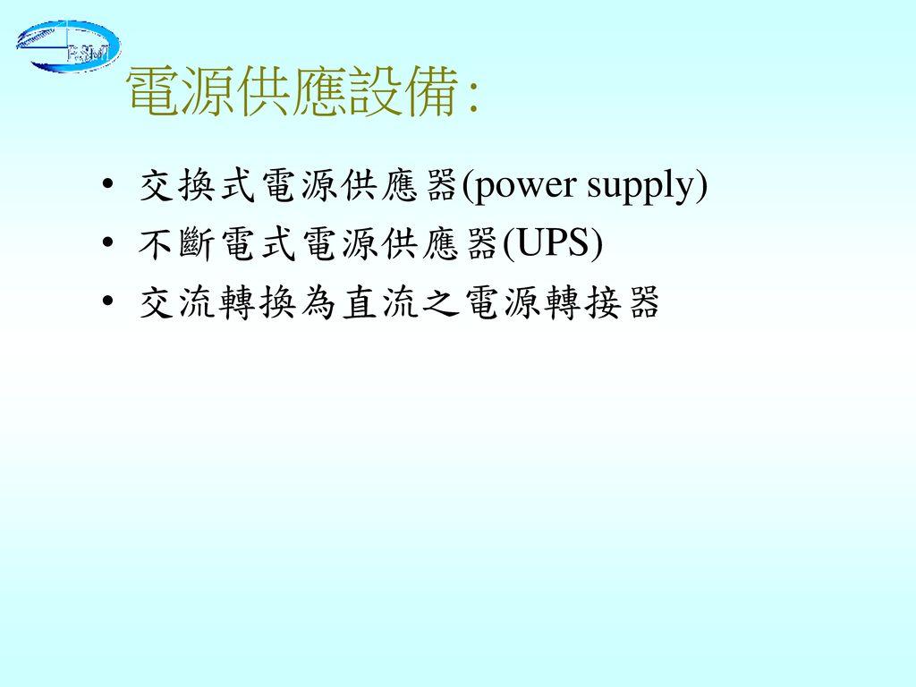 電源供應設備: 交換式電源供應器(power supply) 不斷電式電源供應器(UPS) 交流轉換為直流之電源轉接器