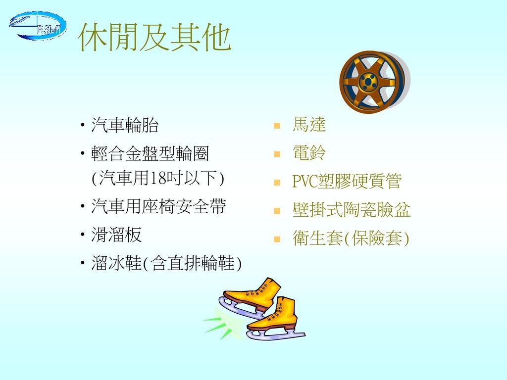 休閒及其他 汽車輪胎 馬達 輕合金盤型輪圈 (汽車用18吋以下) 電鈴 PVC塑膠硬質管 汽車用座椅安全帶 壁掛式陶瓷臉盆 滑溜板
