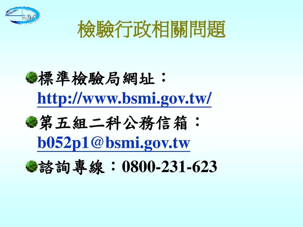 檢驗行政相關問題 標準檢驗局網址:http://www.bsmi.gov.tw/ 第五組二科公務信箱: b052p1@bsmi.gov.tw