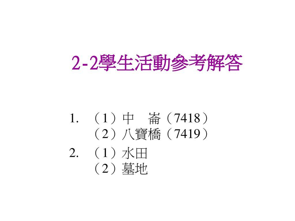 2-2學生活動參考解答 (1)中 崙(7418) (2)八寶橋(7419) (1)水田 (2)墓地