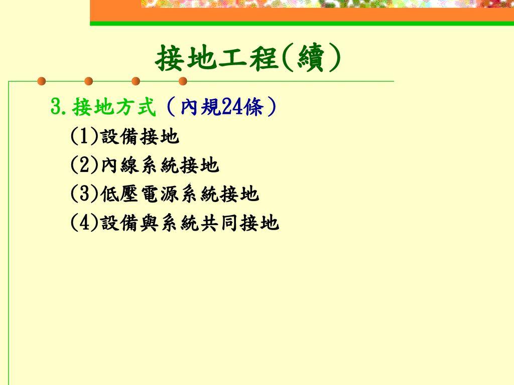 接地工程(續) 3.接地方式(內規24條) (1)設備接地 (2)內線系統接地 (3)低壓電源系統接地 (4)設備與系統共同接地