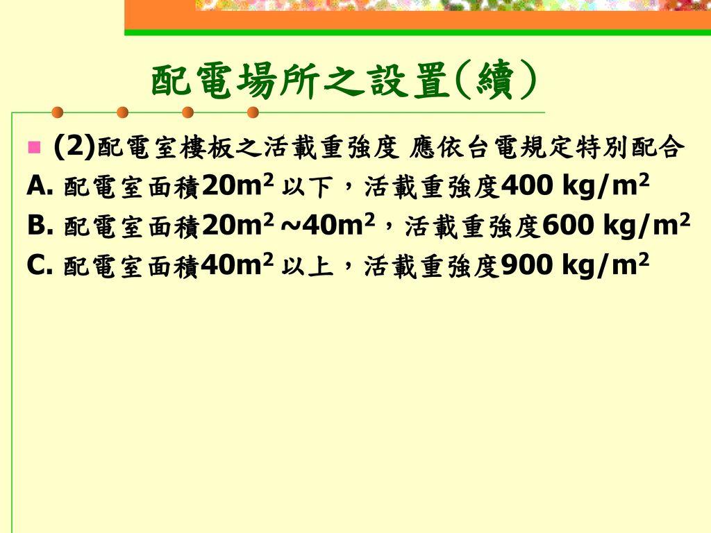 配電場所之設置(續) (2)配電室樓板之活載重強度 應依台電規定特別配合 A. 配電室面積20m2 以下,活載重強度400 kg/m2