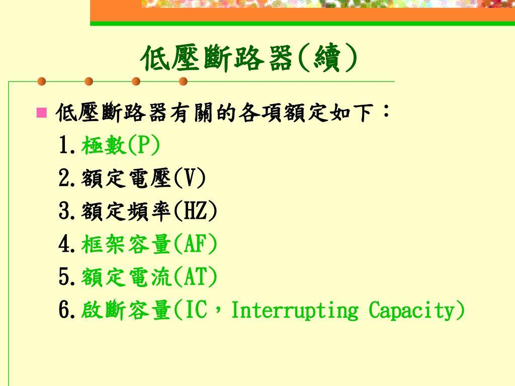 低壓斷路器(續) 低壓斷路器有關的各項額定如下: 1.極數(P) 2.額定電壓(V) 3.額定頻率(HZ) 4.框架容量(AF)