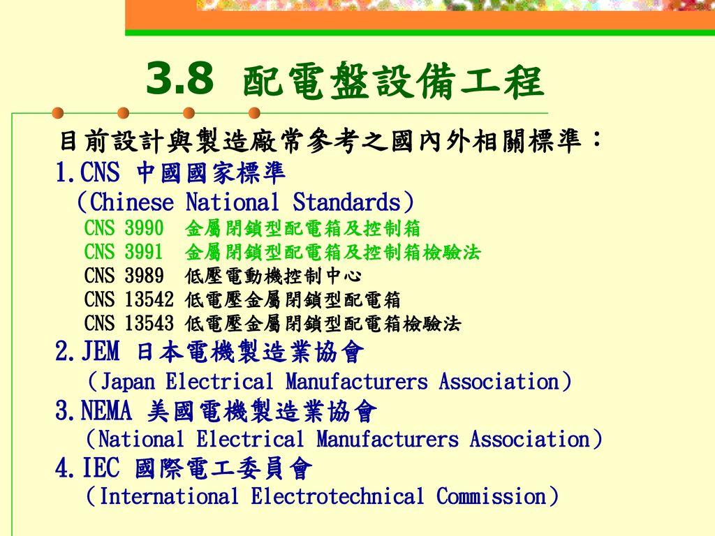 3.8 配電盤設備工程 目前設計與製造廠常參考之國內外相關標準: 1.CNS 中國國家標準 2.JEM 日本電機製造業協會