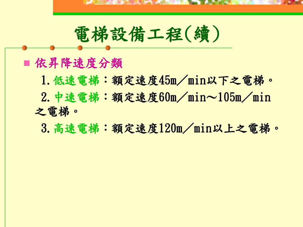 電梯設備工程(續) 依昇降速度分類 1.低速電梯:額定速度45m/min以下之電梯。