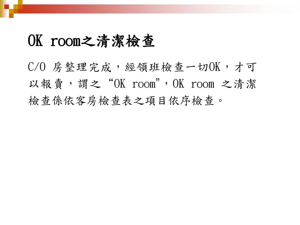 OK room之清潔檢查 C/O 房整理完成,經領班檢查一切OK,才可以報賣,謂之 OK room ,OK room 之清潔檢查係依客房檢查表之項目依序檢查。