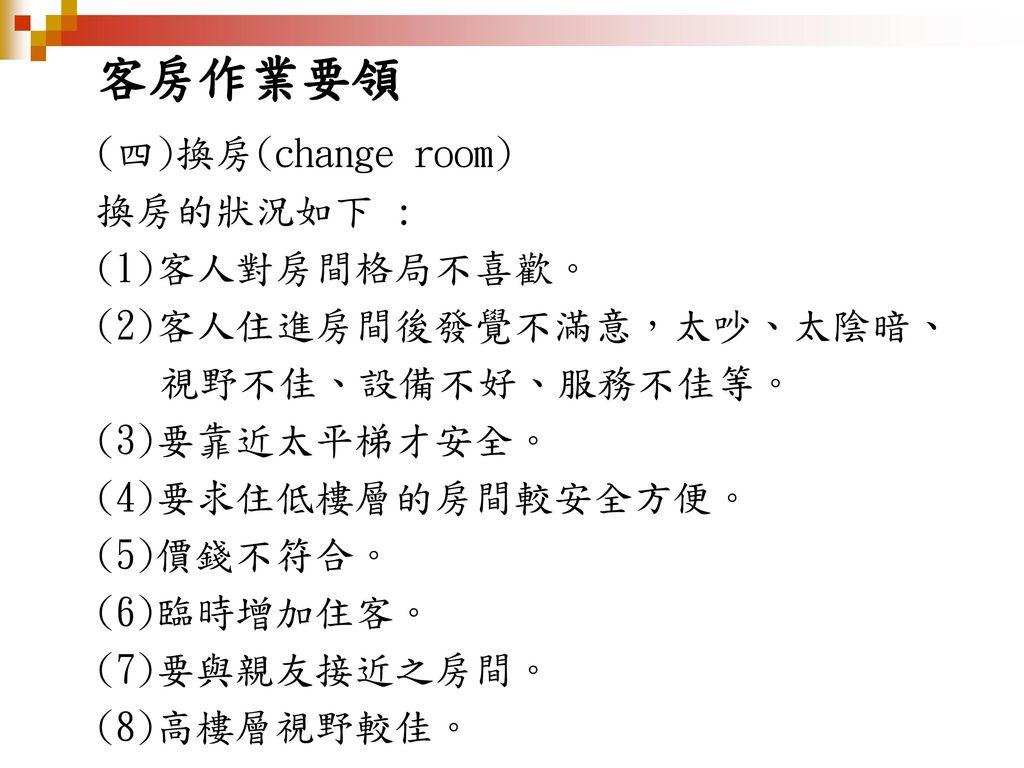 客房作業要領 (四)換房(change room) 換房的狀況如下 : (1)客人對房間格局不喜歡。