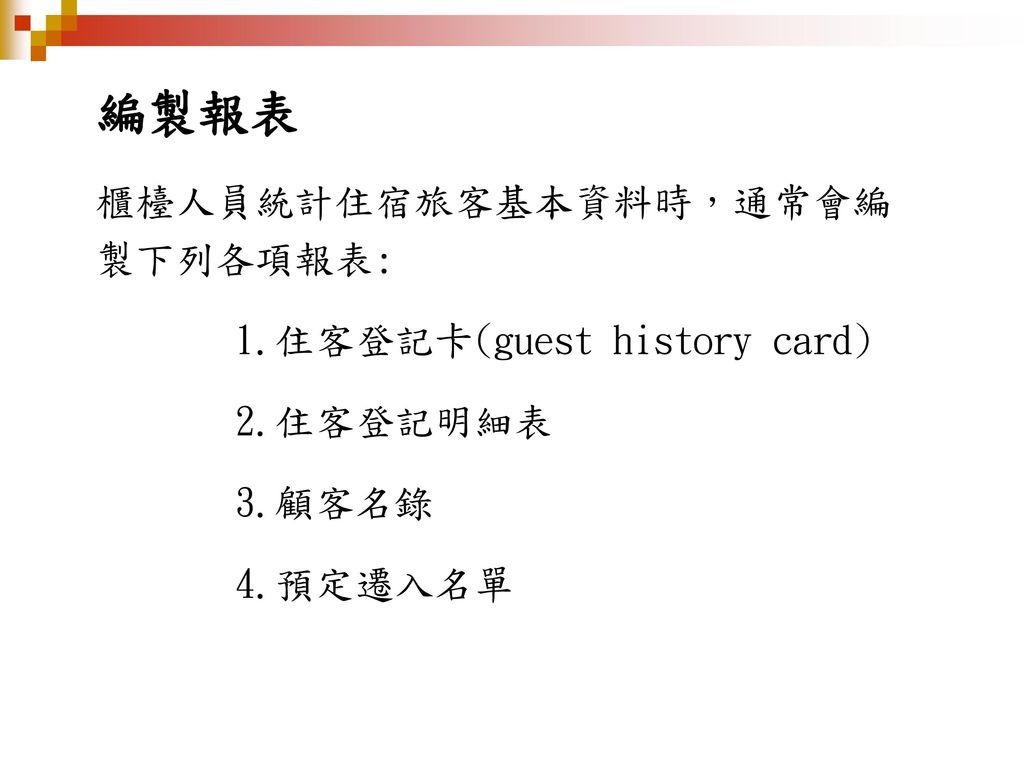 編製報表 櫃檯人員統計住宿旅客基本資料時,通常會編製下列各項報表: 1.住客登記卡(guest history card)