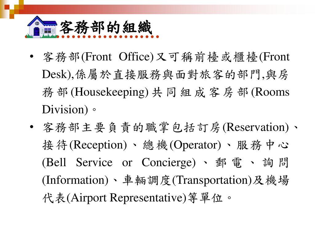 客務部的組織 客務部(Front Office)又可稱前檯或櫃檯(Front Desk),係屬於直接服務與面對旅客的部門,與房務部(Housekeeping)共同組成客房部(Rooms Division)。