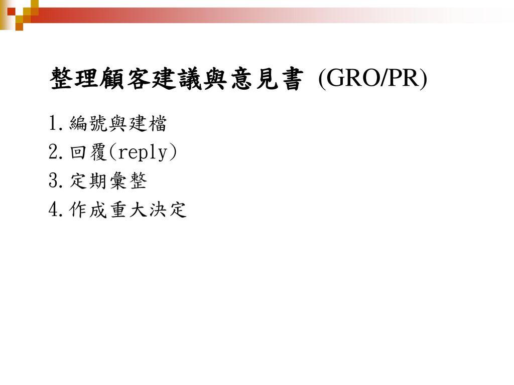 整理顧客建議與意見書 (GRO/PR) 1.編號與建檔 2.回覆(reply) 3.定期彙整 4.作成重大決定 一1