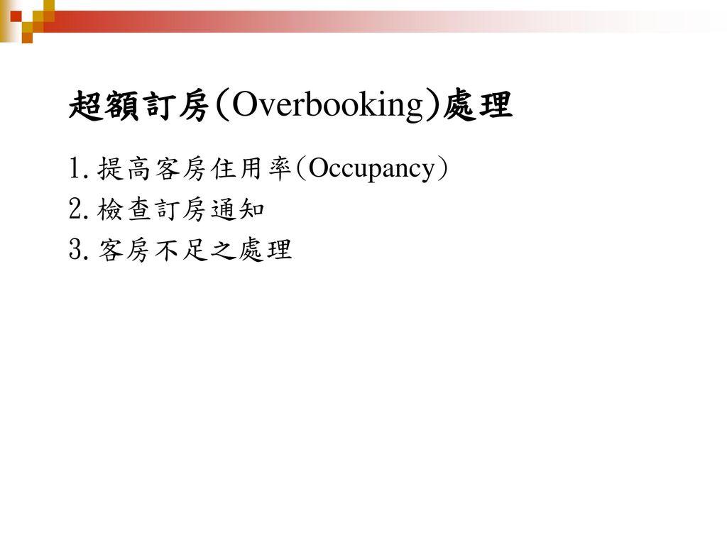 超額訂房(Overbooking)處理 1.提高客房住用率(Occupancy) 2.檢查訂房通知 3.客房不足之處理