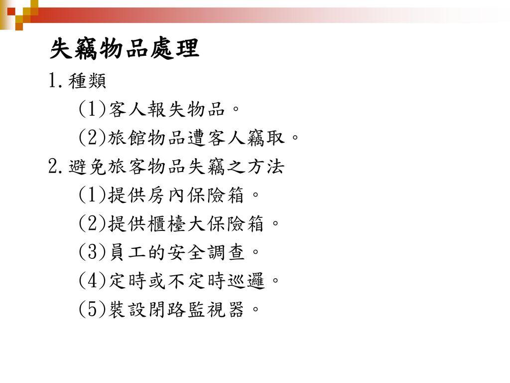 失竊物品處理 1.種類 (1)客人報失物品。 (2)旅館物品遭客人竊取。 2.避免旅客物品失竊之方法 (1)提供房內保險箱。