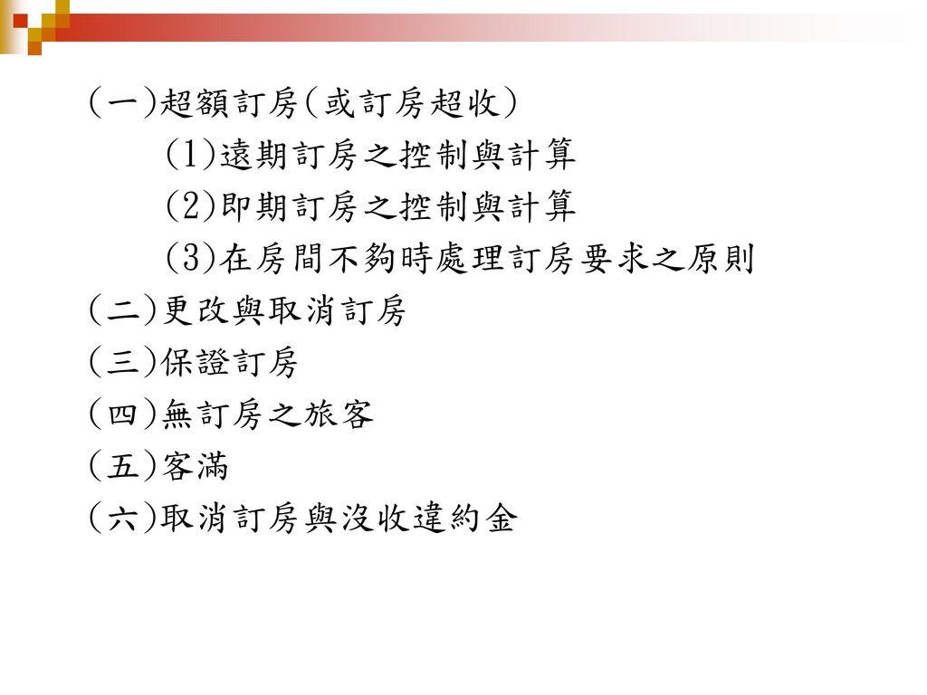 (一)超額訂房(或訂房超收) (1)遠期訂房之控制與計算. (2)即期訂房之控制與計算. (3)在房間不夠時處理訂房要求之原則. (二)更改與取消訂房. (三)保證訂房. (四)無訂房之旅客.