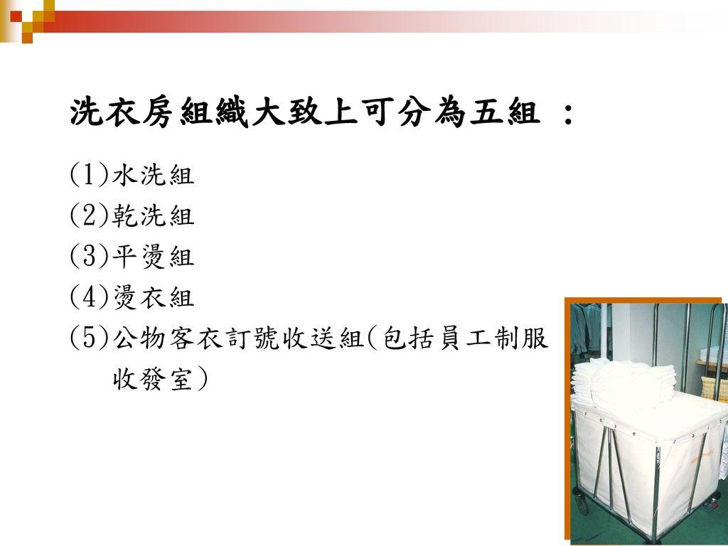 洗衣房組織大致上可分為五組 : (1)水洗組 (2)乾洗組 (3)平燙組 (4)燙衣組 (5)公物客衣訂號收送組(包括員工制服 收發室)