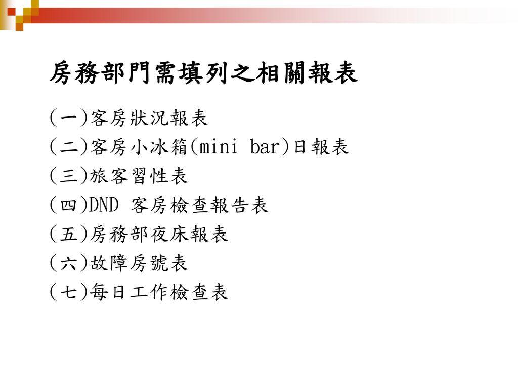 房務部門需填列之相關報表 (一)客房狀況報表 (二)客房小冰箱(mini bar)日報表 (三)旅客習性表 (四)DND 客房檢查報告表