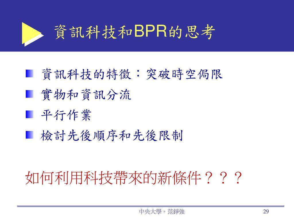 資訊科技和BPR的思考 如何利用科技帶來的新條件??? 資訊科技的特徵:突破時空侷限 實物和資訊分流 平行作業 檢討先後順序和先後限制