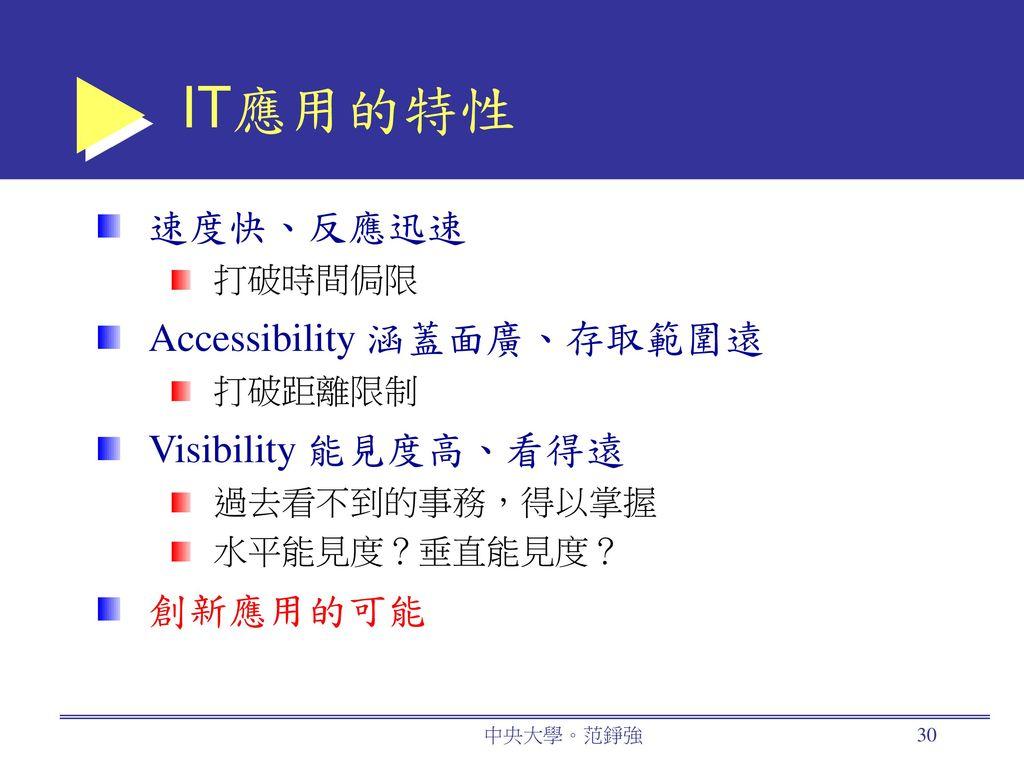 IT應用的特性 速度快、反應迅速 Accessibility 涵蓋面廣、存取範圍遠 Visibility 能見度高、看得遠 創新應用的可能