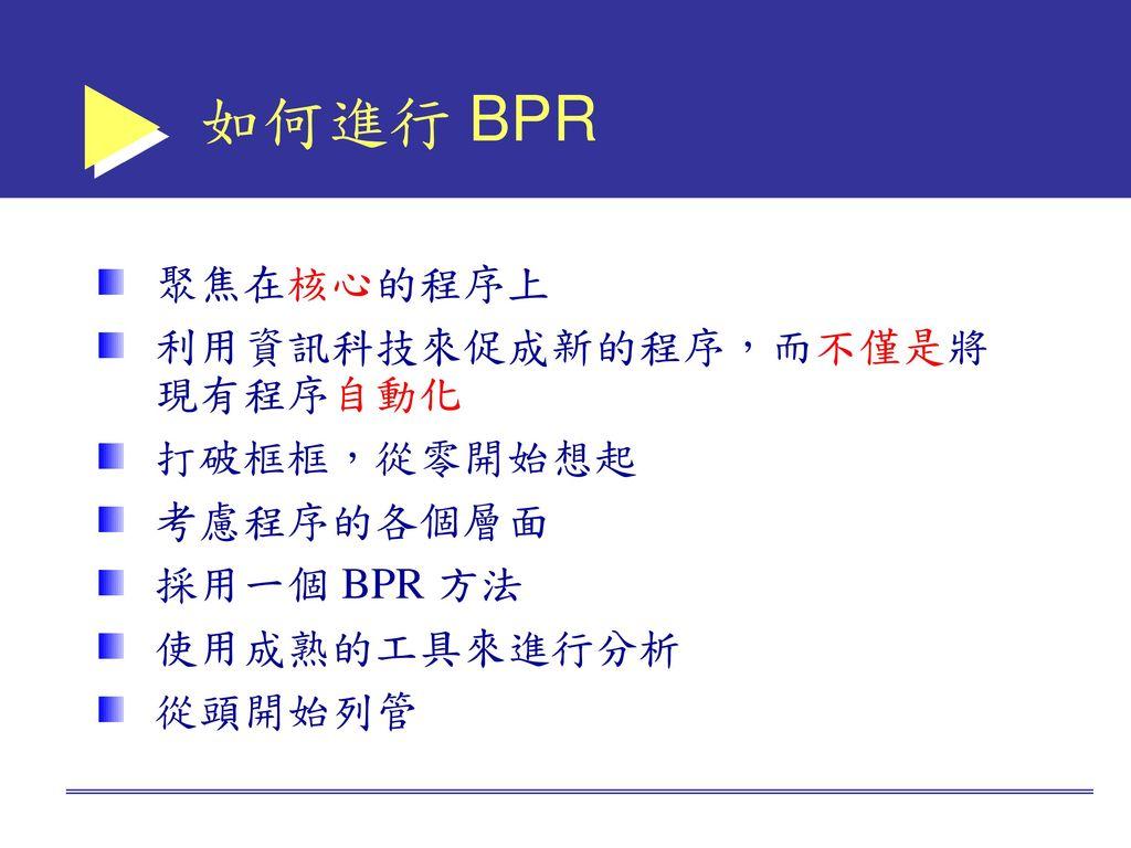 如何進行 BPR 聚焦在核心的程序上 利用資訊科技來促成新的程序,而不僅是將現有程序自動化 打破框框,從零開始想起 考慮程序的各個層面