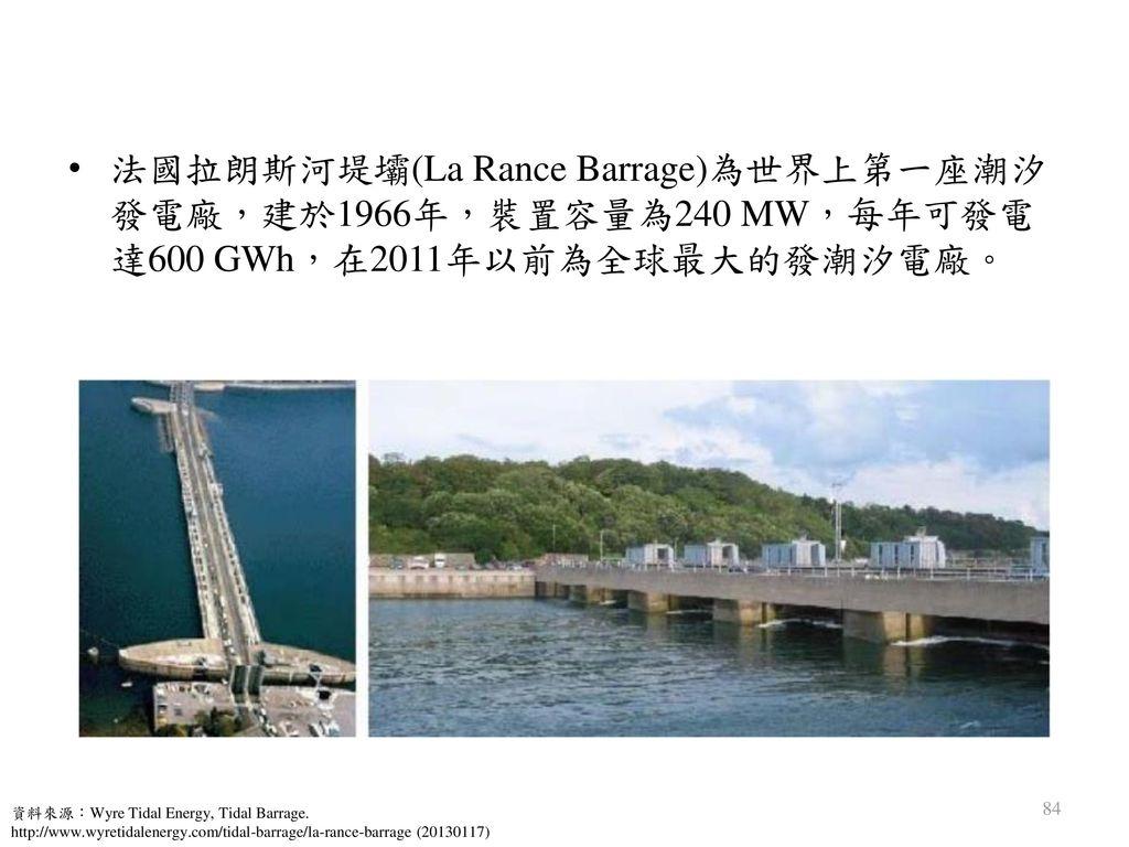 法國拉朗斯河堤壩(La Rance Barrage)為世界上第一座潮汐發電廠,建於1966年,裝置容量為240 MW,每年可發電達600 GWh,在2011年以前為全球最大的發潮汐電廠。