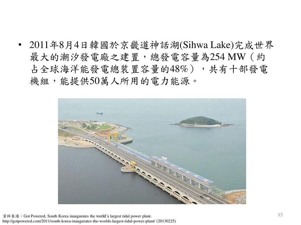 2011年8月4日韓國於京畿道神話湖(Sihwa Lake)完成世界最大的潮汐發電廠之建置,總發電容量為254 MW(約占全球海洋能發電總裝置容量的48%),共有十部發電機組,能提供50萬人所用的電力能源。