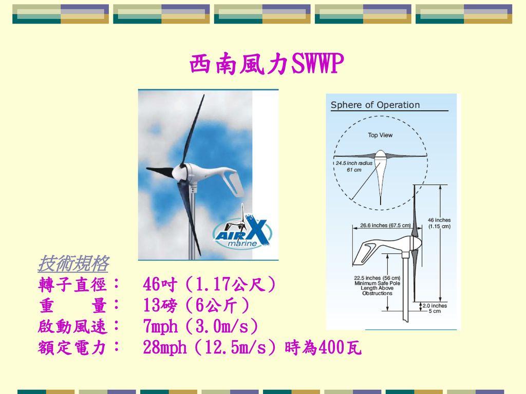西南風力SWWP 技術規格 轉子直徑: 46吋(1.17公尺) 重 量: 13磅(6公斤) 啟動風速: 7mph(3.0m/s) 額定電力: 28mph(12.5m/s)時為400瓦