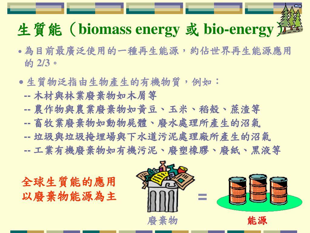 = 生質能(biomass energy 或 bio-energy) 全球生質能的應用 以廢棄物能源為主 的 2/3。