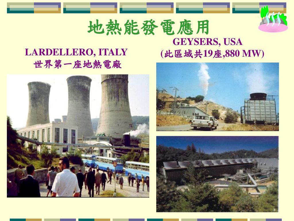 地熱能發電應用 GEYSERS, USA (此區域共19座,880 MW) LARDELLERO, ITALY 世界第一座地熱電廠