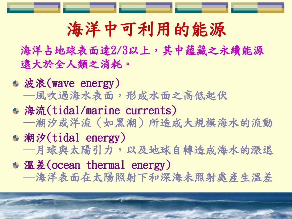 海洋中可利用的能源 海洋占地球表面達2/3以上,其中蘊藏之永續能源遠大於全人類之消耗。