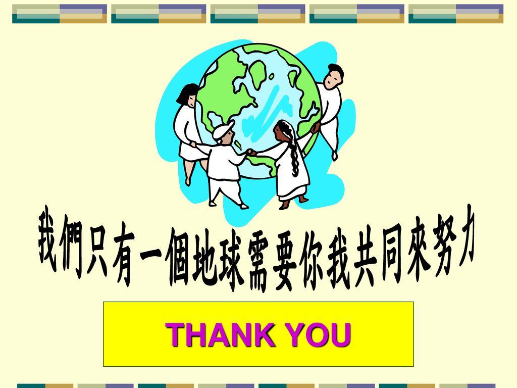 我們只有一個地球需要你我共同來努力 THANK YOU