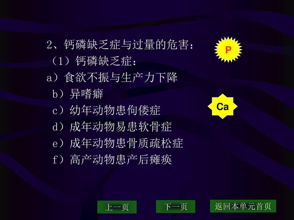2、钙磷缺乏症与过量的危害: (1)钙磷缺乏症: a)食欲不振与生产力下降 b)异嗜癖 c)幼年动物患佝偻症 d)成年动物易患软骨症